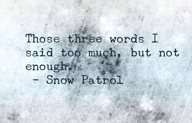 Those Three Words I Said Too Much But Not Enough Chasing Cars Snow Patrol Words Quotes Quotes To Live By