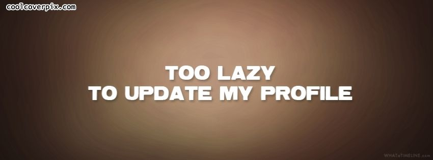 Facebook Funny quote covers I am too lazy to update my