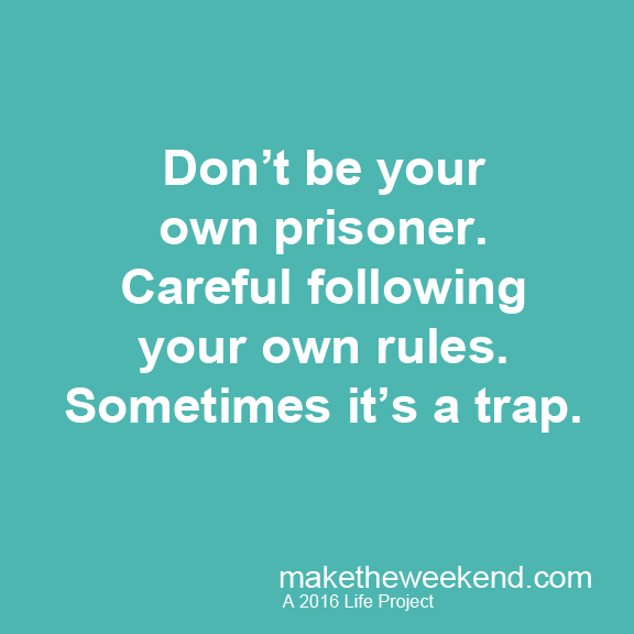Don't be the prisoner. Careful following your own rules. Sometimes it's a trap.