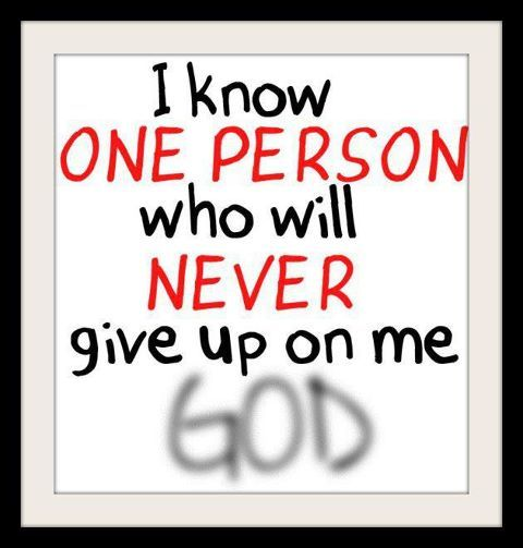 i know one person who will never give up on me god god loves