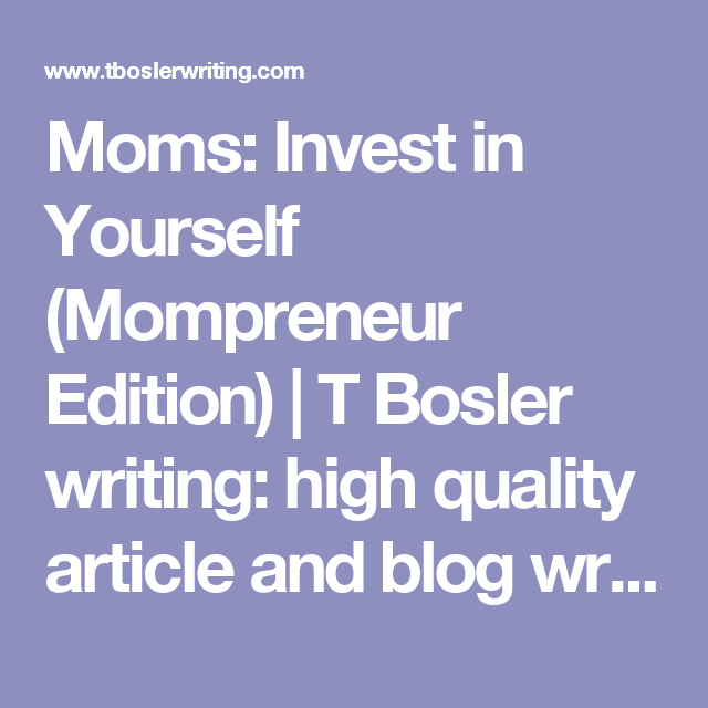 Moms: Invest in Yourself (Mompreneur Edition)   T Bosler writing: high quality article and blog writer