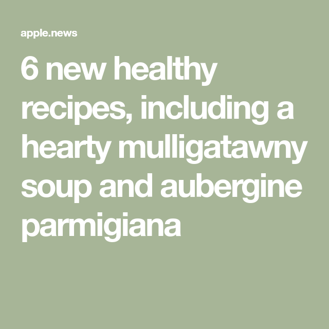 6 new healthy recipes, including a hearty mulligatawny soup and aubergine parmigiana — olive