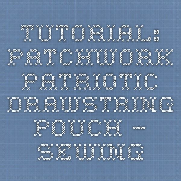 Tutorial: Patchwork patriotic drawstring pouch – Sewing