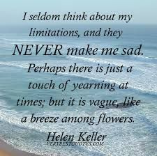 Often, Helen Keller's hopeful and insightful words have lifted me out of darkness. It's ironic, isn't it? And, it is a reminder that darkness can never overcome light, that hope comes in the strang...