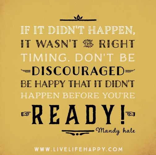 If it didn't happen, it wasn't the right timing. Don't be discouraged…be happy that it didn't happen before you're ready! -Mandy Hale