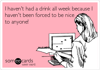 I haven't had a drink all week because I haven't been forced to be nice to anyone!