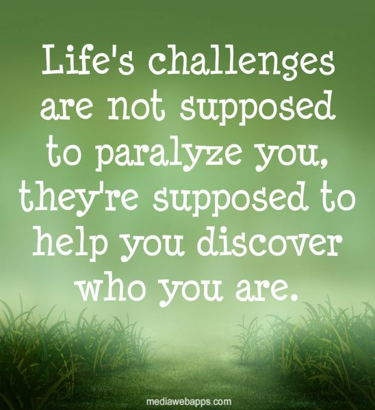 Life`s challenges are not supposed to paralyze you, they
