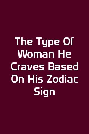 The Type Of Woman He Craves Based On His Zodiac Sign by Faith Peter