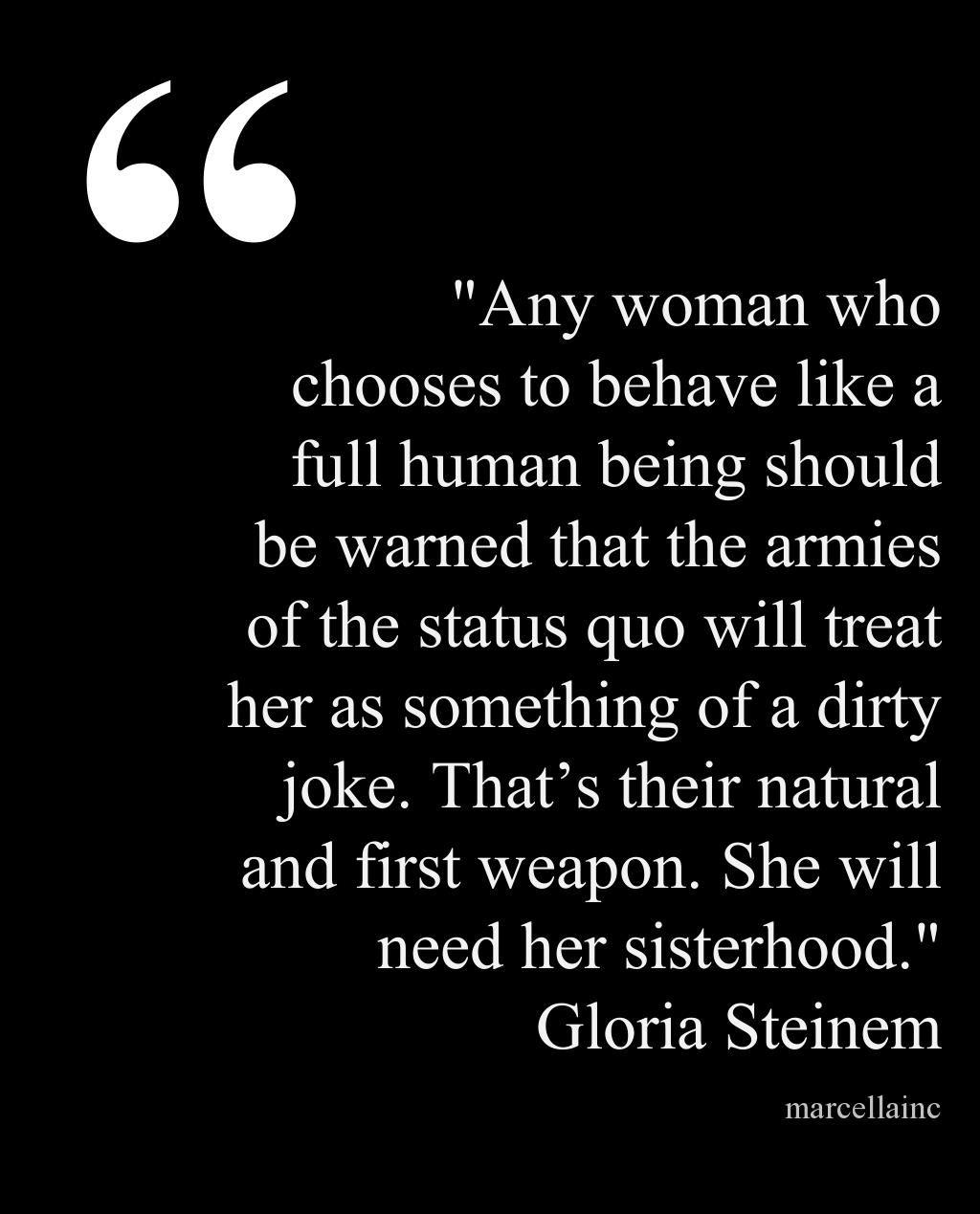 """""""Any woman who chooses to behave like a full human being should be warned that the armies of the status quo will treat her as something of a dirty joke. That's their natural and first weapon. She will need her sisterhood."""" This quote courtesy of @Pinstamatic (http://pinstamatic.com)"""