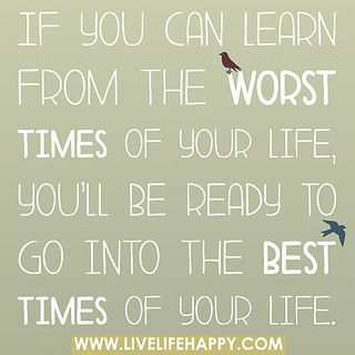 If you can learn from the worst times of your life, you'll be ready to go into the best times of your life. by deeplifequotes, via Flickr