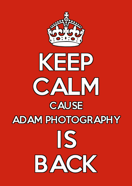 KEEP CALM CAUSE ADAM PHOTOGRAPHY IS BACK