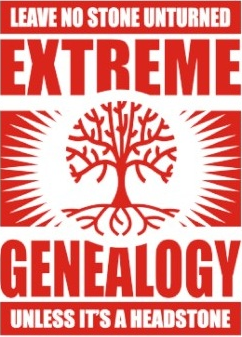 Extreme Genealogy - Leave no stone unturned unless it's a headstone.