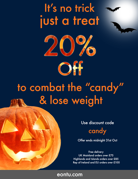 Our 'Halloween Treat' for you. 20% Off all eontu Weight Loss products until midnight 31st October! BUY NOW through our website & start to lose weight.   Don't forget it's free delivery too!