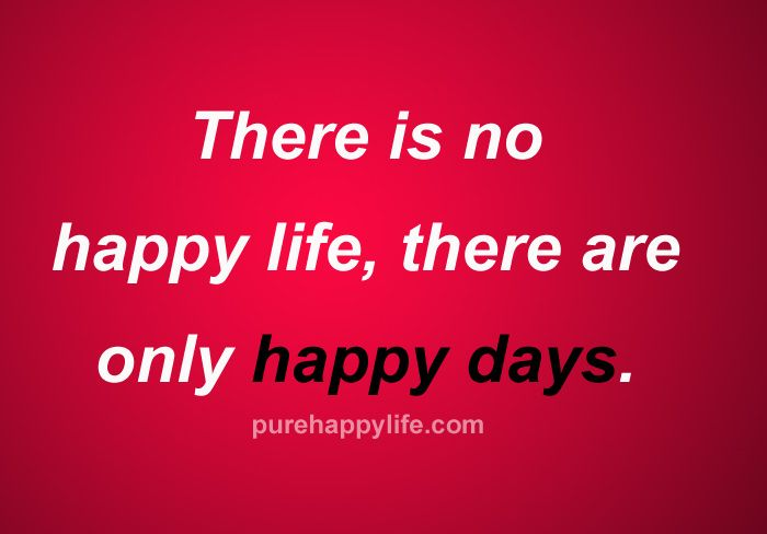 Happiness Quote There Is No Happy Life There Are Only Happy Days Good Thoughts Quotes Wise Words Quotes Happy Quotes