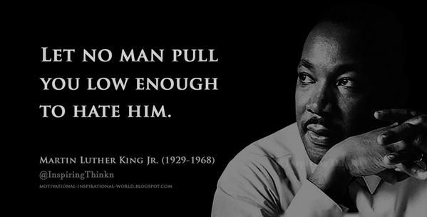 Roy Bennett @InspiringThinkn 7m7 minutes ago  Let no man pull you low enough to hate him. Martin Luther King Jr.