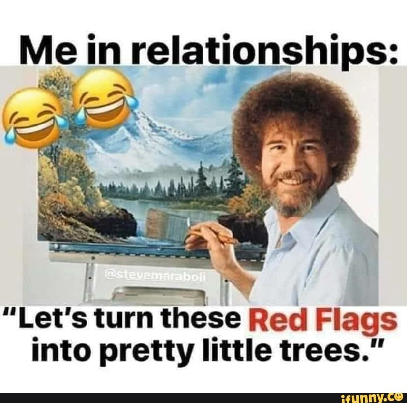Me In Relationships Let S Turn These Red Flags Into Pretty Little Trees Ifunny Funny Nurse Quotes Red Flag Red Flag Quotes