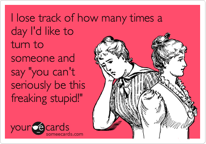 "I lose track of how many times a day I'd like to turn to someone and say ""you can't seriously be this freaking stupid!"" 