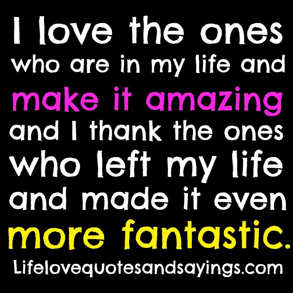 I Love The Ones Who Are In My Life And Make It Amazing And I Thank The Ones Who Left My Life And Made It Ev Life Choices Quotes Life Quotes