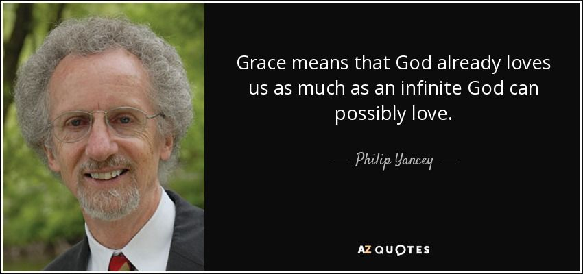 Grace means that God already loves us as much as an infinite God can possibly love. - Philip Yancey