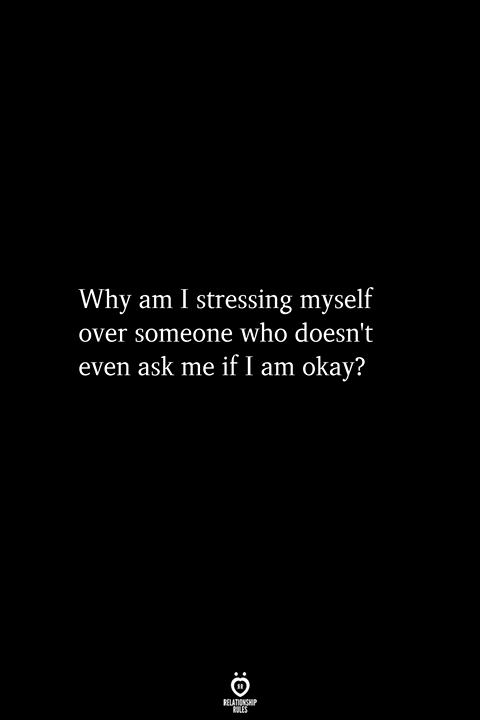Why Am I Stressing Myself Over Someone Who Doesn't Even Ask Me If I Am Okay?