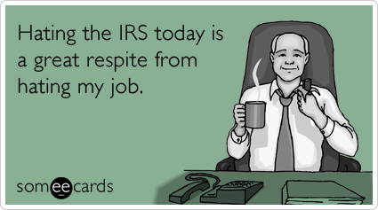Hating the IRS today is a great respite from hating my job.
