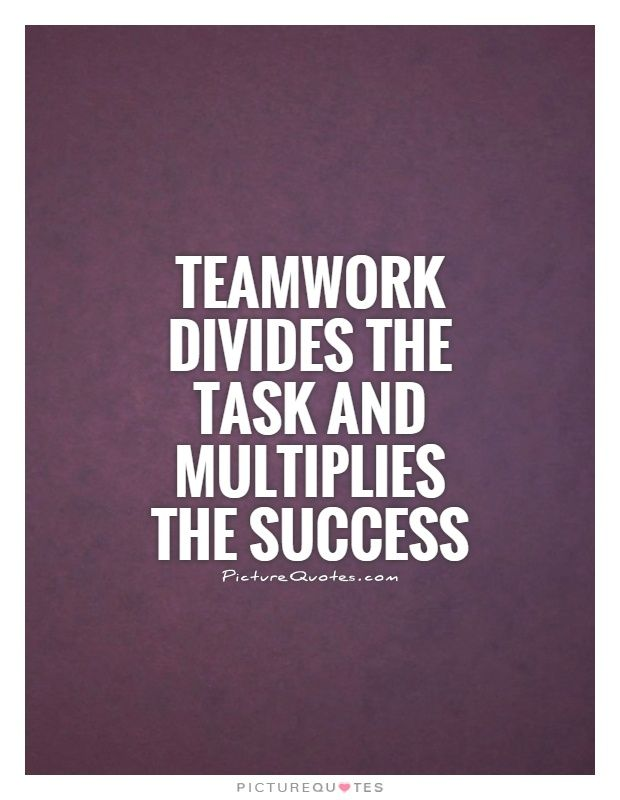 Teamwork Divides The Task And Multiplies The Success Teamwork