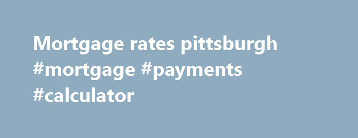 Mortgage rates pittsburgh #mortgage #payments #calculator
