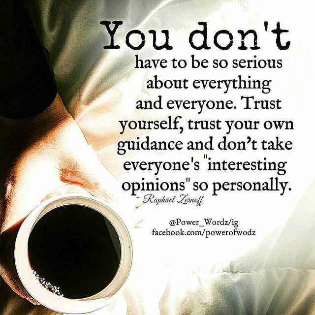 #Repost @power_wordz ・・・ You don't  have to be so serious about everything and everyone. Trust yourself, trust your own guidance and don't take everyone s  interesting  opinions so personally. #power_wordz#wordstoliveby #quotes #powerful #bestoftheday #instagram #quotestagram #instatag #positivethoughts #selfdiscovery #b #the #r #life #people #i #you #picturequote #instaquote #instadaily #instagood #instatag #quotestags #instaquote #and #be  #trust #wordstoliveby #happiness
