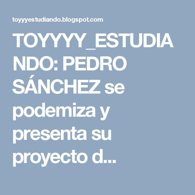 TOYYYY_ESTUDIANDO: PEDRO SÁNCHEZ se podemiza y presenta su proyecto d...