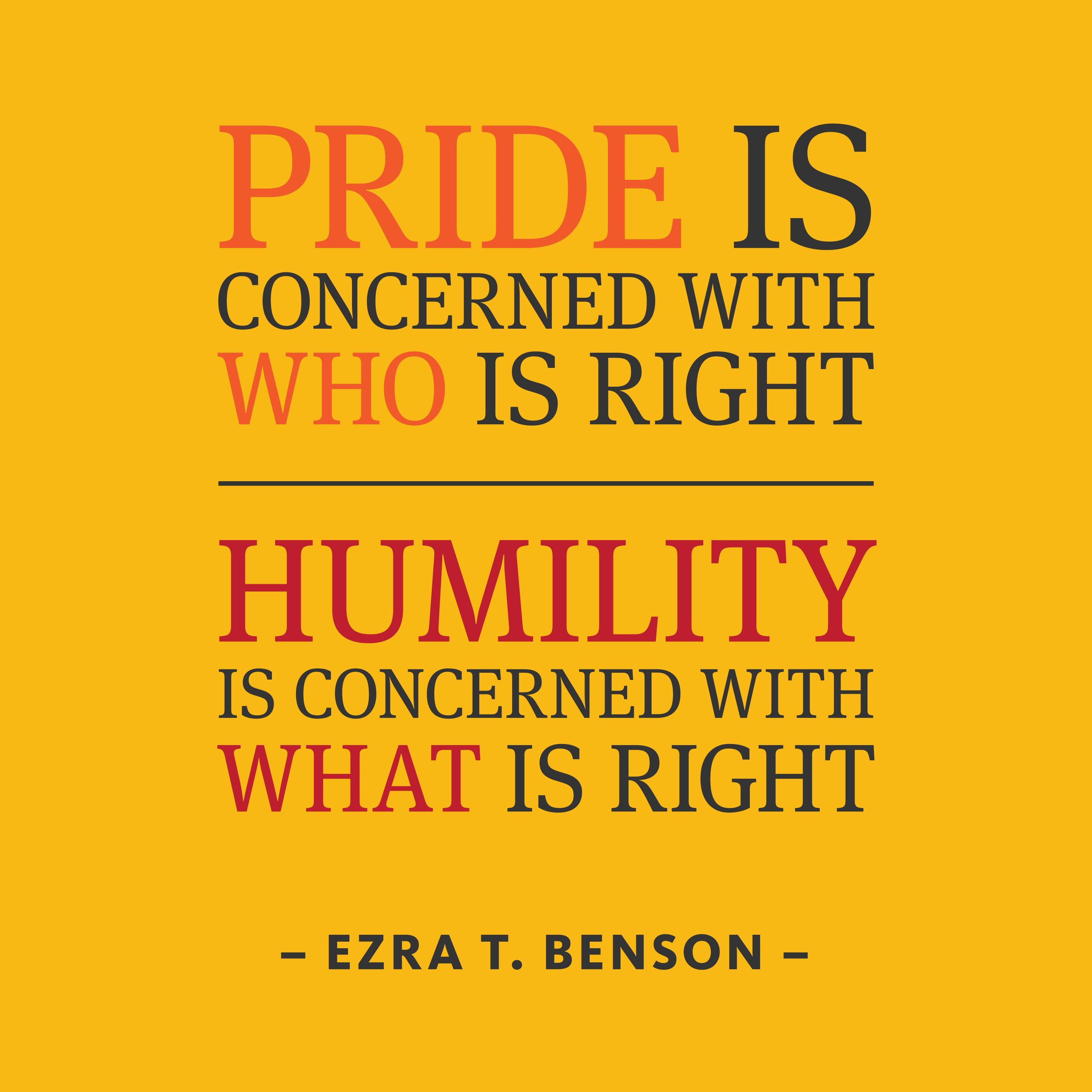 Pride Is Concerned With Who Is Right Humility Is Concerned With What Is Right Ezra Taft Benson How Does Pride Keep You Words Quotable Quotes Quotations
