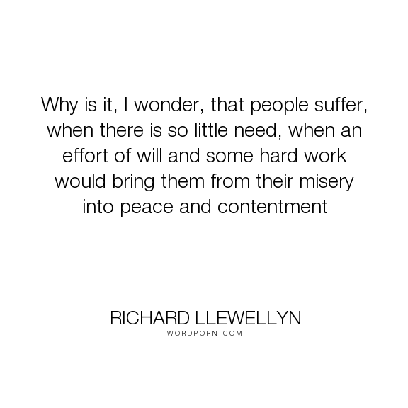 "Richard Llewellyn - ""Why is it, I wonder, that people suffer, when there is so little need, when an effort..."". life, struggle, challenges"