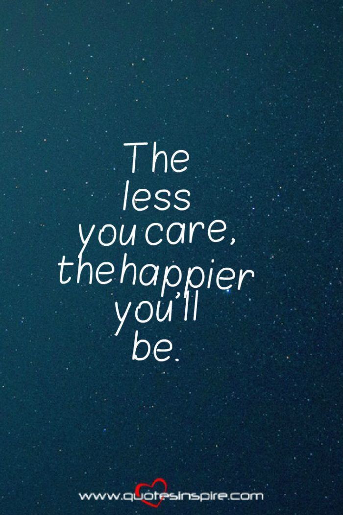 The Less You Care The Happier You Ll Be Inspiring Quotes Inspirational Quotes Inspirational Message Words
