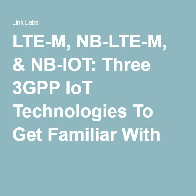 LTE-M, NB-LTE-M, & NB-IOT: Three 3GPP IoT Technologies To