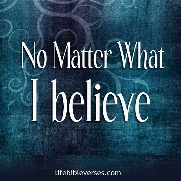 Bible Quotes On Faith And Trust: No Matter What, I Believe
