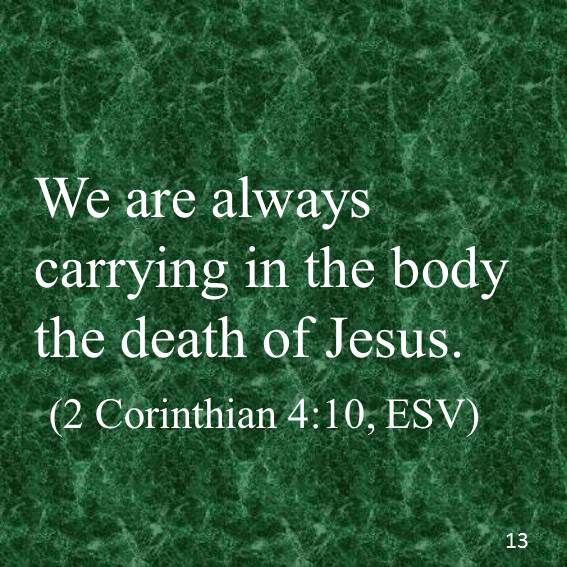 We are always carrying in the body the death of Jesus. (2 Corinthian 4:10, ESV)