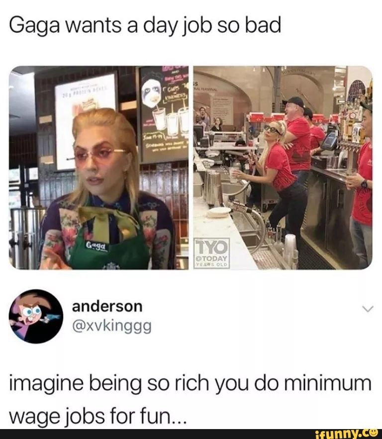 Gaga Wants A Dayjob So Bad Imagine Being So Rich You Do Minimum Wage Jobs For Fun Ifunny Really Funny Memes Funny Relatable Memes Stupid Memes