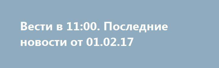 Вести в 11:00. Последние новости от 01.02.17 http://rusdozor.ru/2017/02/01/vesti-v-1100-poslednie-novosti-ot-01-02-17/  Вести в 11:00. Последние новости от 01.02.17