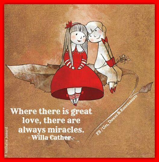 Where there is great love, there are always miracles.   - Willa Cather -  ..............i hope so