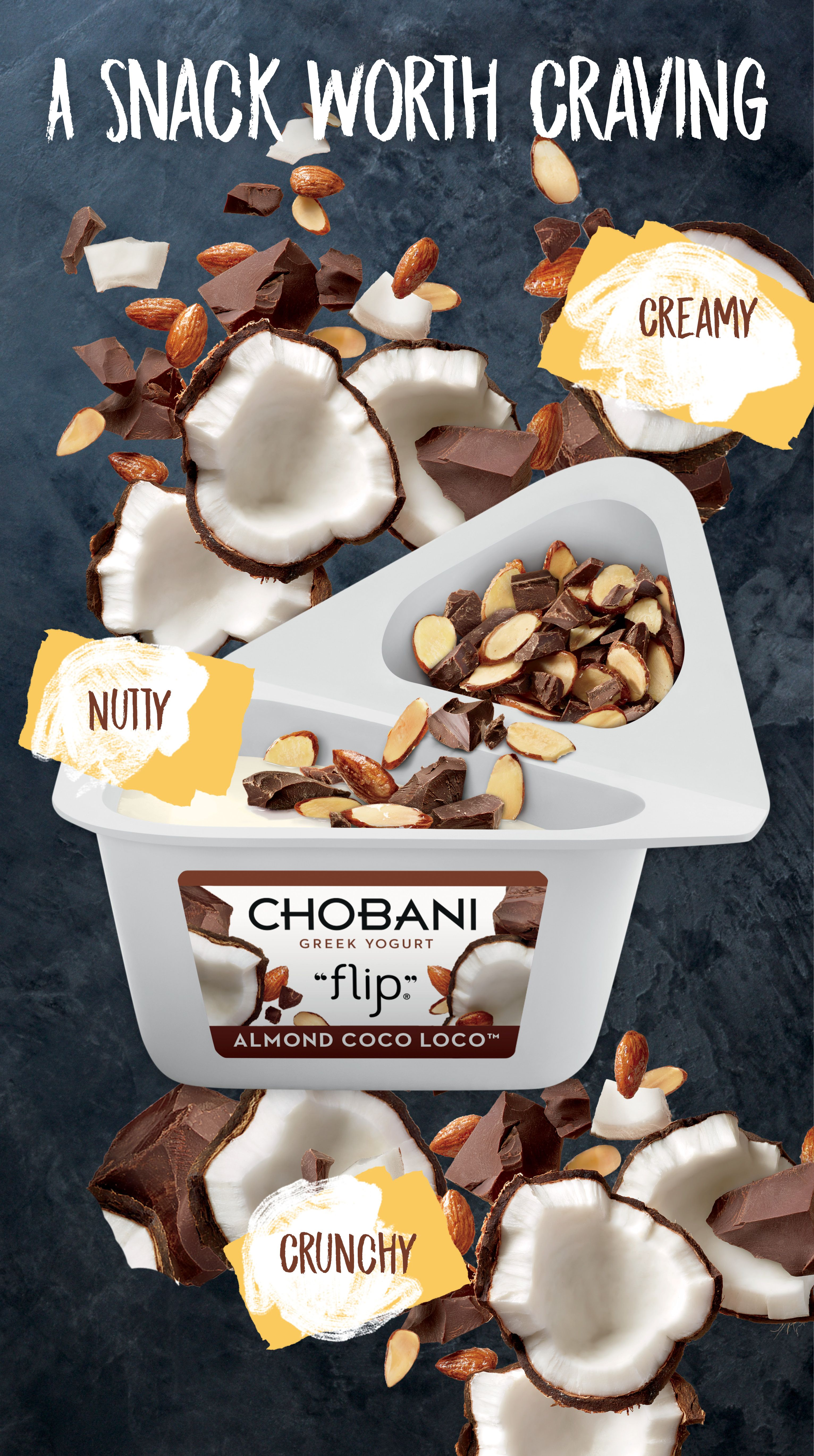 Real almonds. Real coconut. Real chocolate. Real Greek Yogurt. Snacking reinvented at the intersection of creamy and crunchy. Chobani Flip Almond Coco Loco.