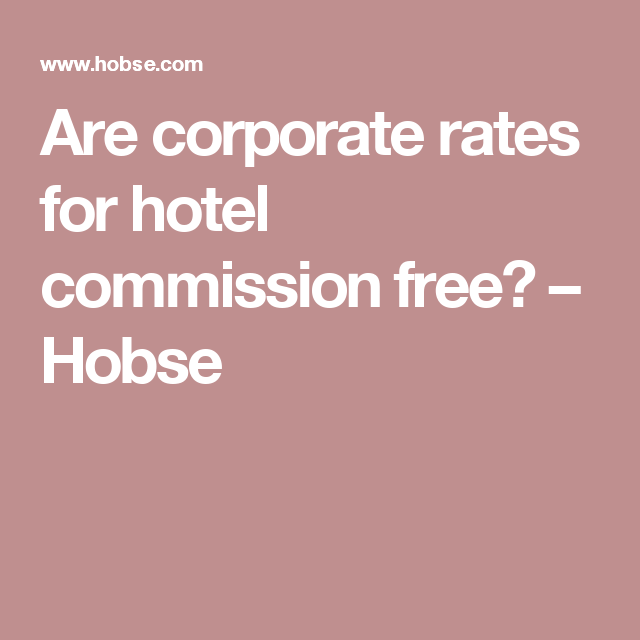Are corporate rates for hotel commission free? – Hobse