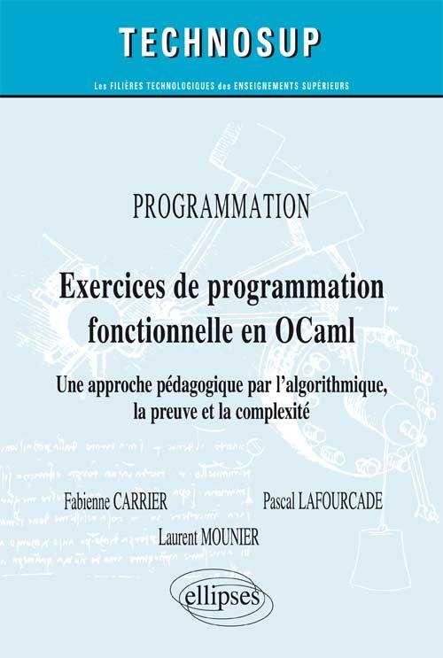 Exercices de programmation fonctionnelle en OCaml : une approche pédagogique par l'algorithmique, la preuve et la compléxité -- Fabienne Carrier, Pascal Lafourcade, Laurent Mounier,... - sce : http://www.editions-ellipses.fr/product_info.php?products_id=9666