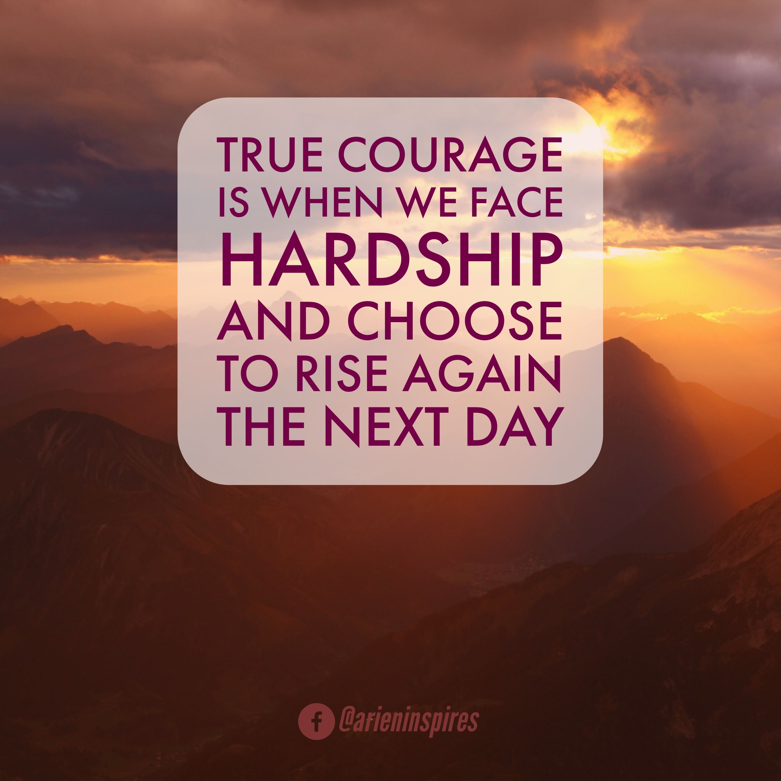 If you have faced hardship, abuse, mental illness, or pain--you demonstrate courage by waking up every day.