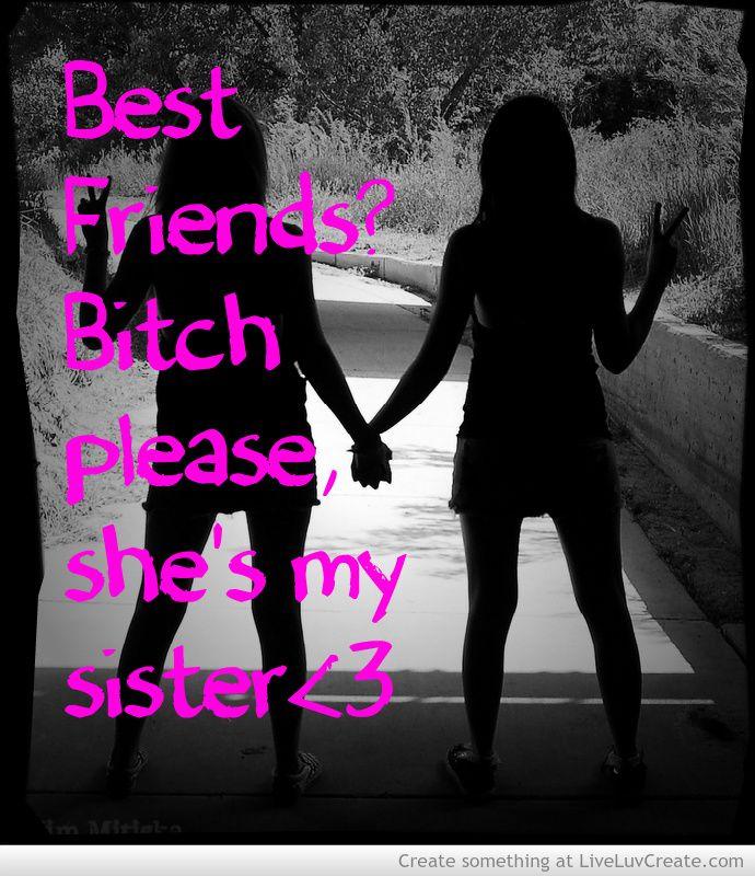 Best Friend Sister Quotes: Best Friend Bich Please, She