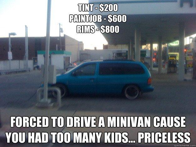 cfd60895cd71e0f910f54b28bac73529 tint $200 paintjob $600 rims $800 forced to drive a minivan