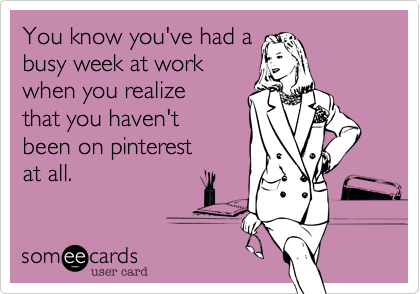 You Know You Ve Had A Busy Week At Work When You Realize That You Haven T Been On Pinterest At All Workplace Quotes Funny Quotes Some Good Quotes