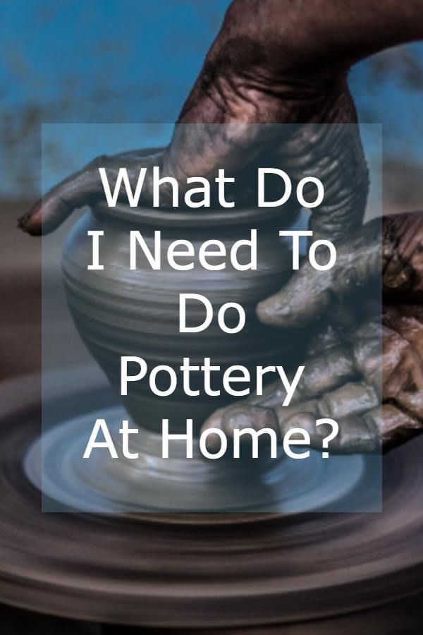 What Do I Need to do Pottery at Home?
