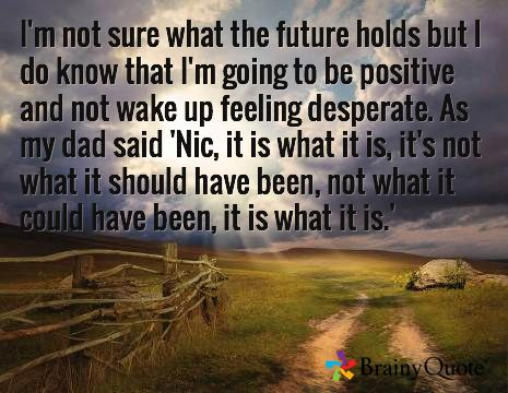 I'm not sure what the future holds but I do know that I'm going to be positive and not wake up feeling desperate. As my dad said 'Nic, it is what it is, it's not what it should have been, not what it could have been, it is what it is.'