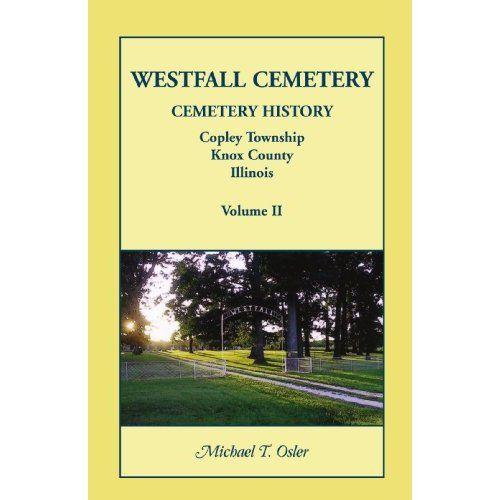 Westfall Cemetery, Copley Township, Knox County, Illinois: Cemetery History: Michael T. Osler: 9780788450044: Amazon.com: Books  Vol II