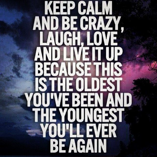 Keep calm and be crazy, laugh. Love and live it up because this is the oldest you've been and the youngest you'll ever be again. #keeplifesimple #itishard #justtry #simplylife #thoughmostsimplelifethehardestitget #简单的幸福很难 #越简单越难