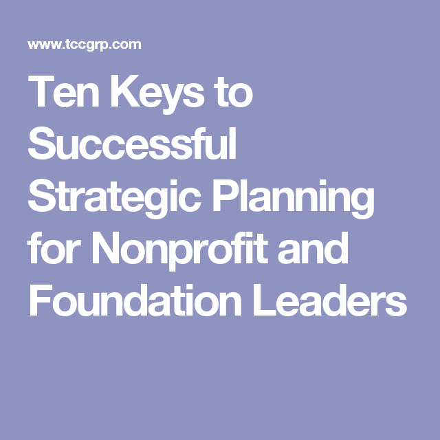 Ten Keys To Successful Strategic Planning For Nonprofit And Foundation Leaders Nonprofit Startup Strategic Planning Leadership Roles